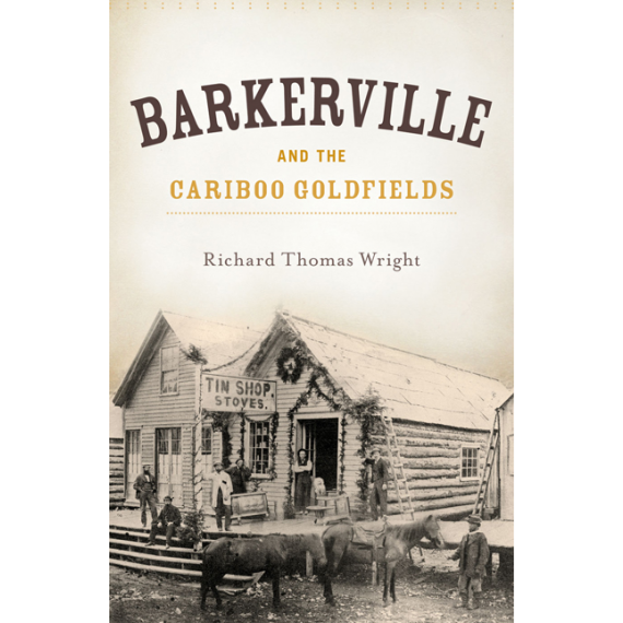 Barkerville & the Cariboo Goldfields by Richard Thomas Wright